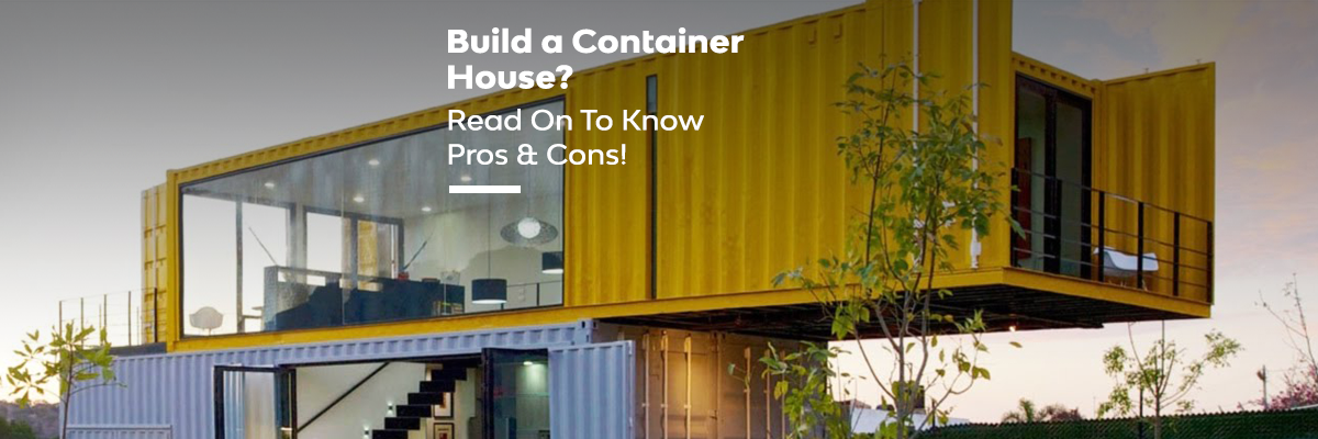 Are You Willing To Build A Container House? Read On To Know Pros & Cons!